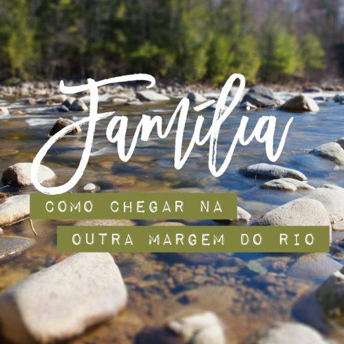 FAMÍLIA, COMO CHEGAR NA OUTRA MARGEM DO RIO