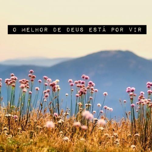 O MELHOR DE DEUS ESTÁ POR VIR